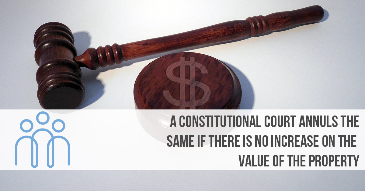 A Constitutional Court annuls the same if there is no increase on the value of the property